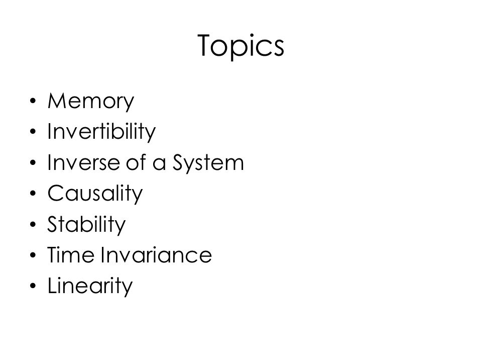Topics Memory Invertibility Inverse of a System Causality Stability Time Invariance Linearity