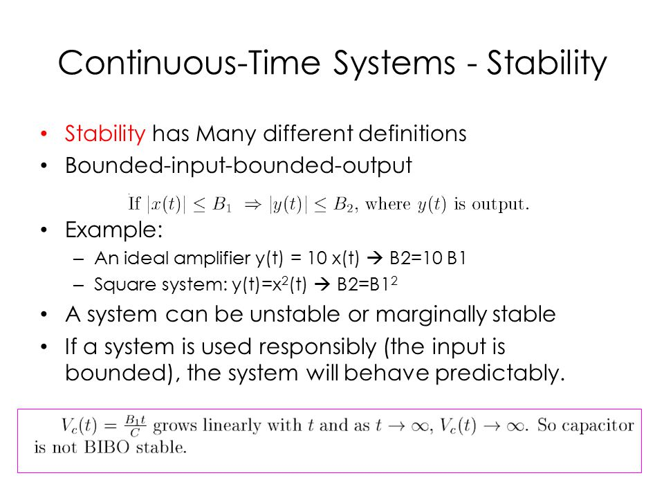 Continuous-Time Systems - Stability Stability has Many different definitions Bounded-input-bounded-output Example: – An ideal amplifier y(t) = 10 x(t)  B2=10 B1 – Square system: y(t)=x 2 (t)  B2=B1 2 A system can be unstable or marginally stable If a system is used responsibly (the input is bounded), the system will behave predictably.