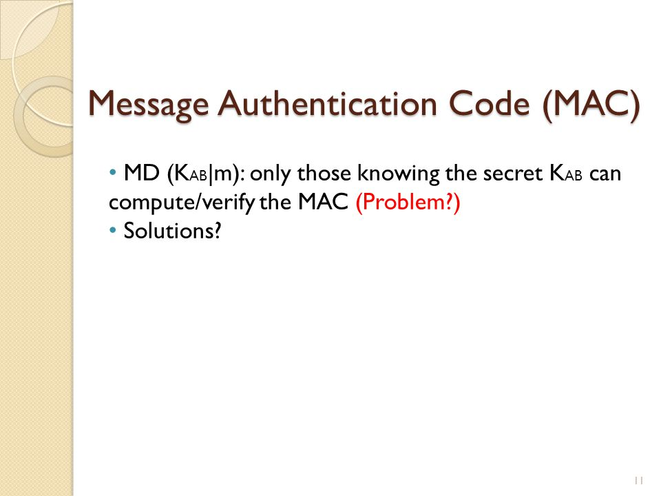 Message Authentication Code (MAC) 11 MD (K AB |m): only those knowing the secret K AB can compute/verify the MAC (Problem?) Solutions?