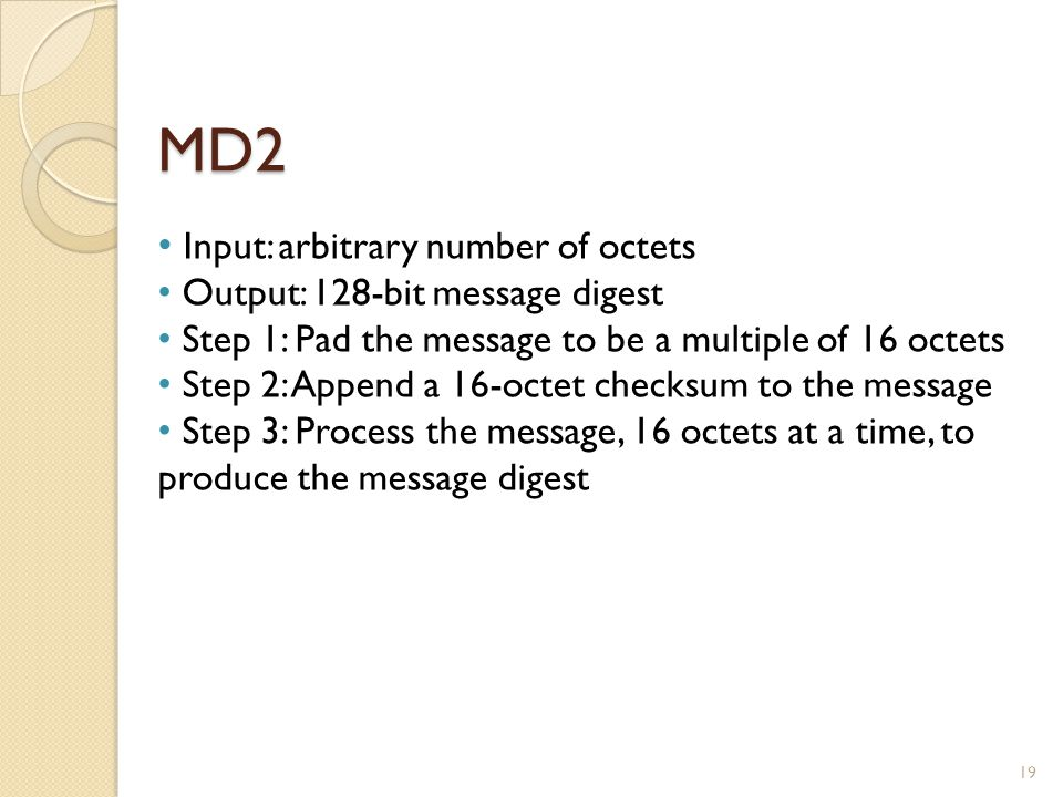 MD2 19 Input: arbitrary number of octets Output: 128-bit message digest Step 1: Pad the message to be a multiple of 16 octets Step 2: Append a 16-octet checksum to the message Step 3: Process the message, 16 octets at a time, to produce the message digest