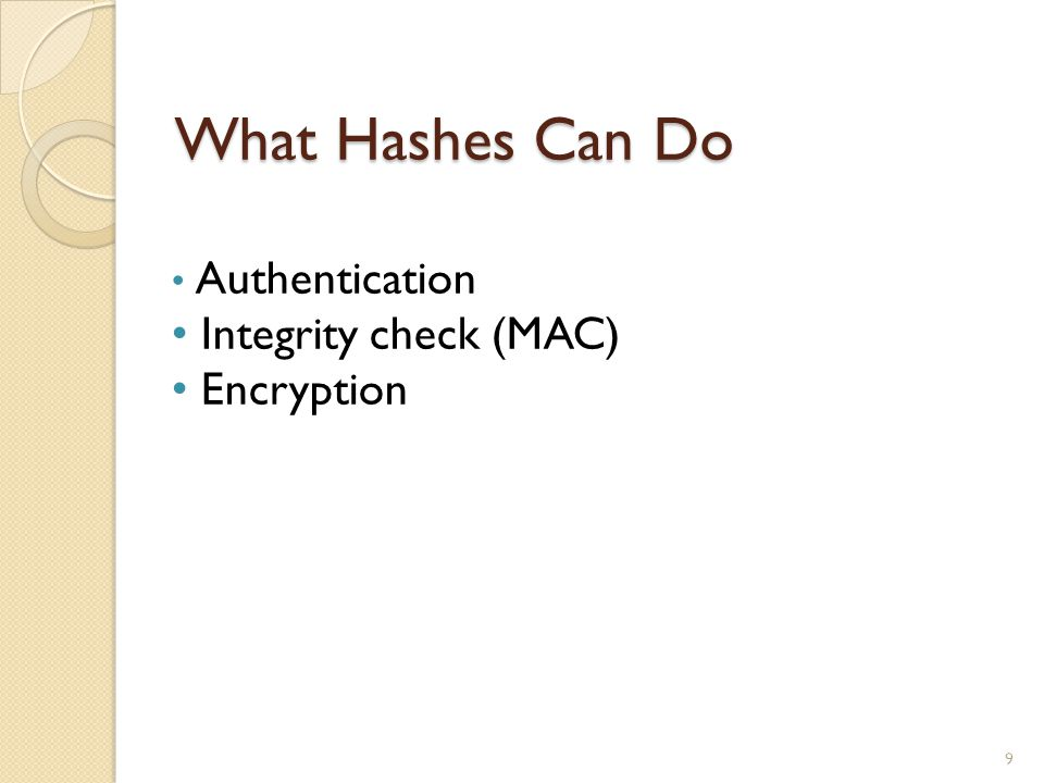 What Hashes Can Do 9 Authentication Integrity check (MAC) Encryption