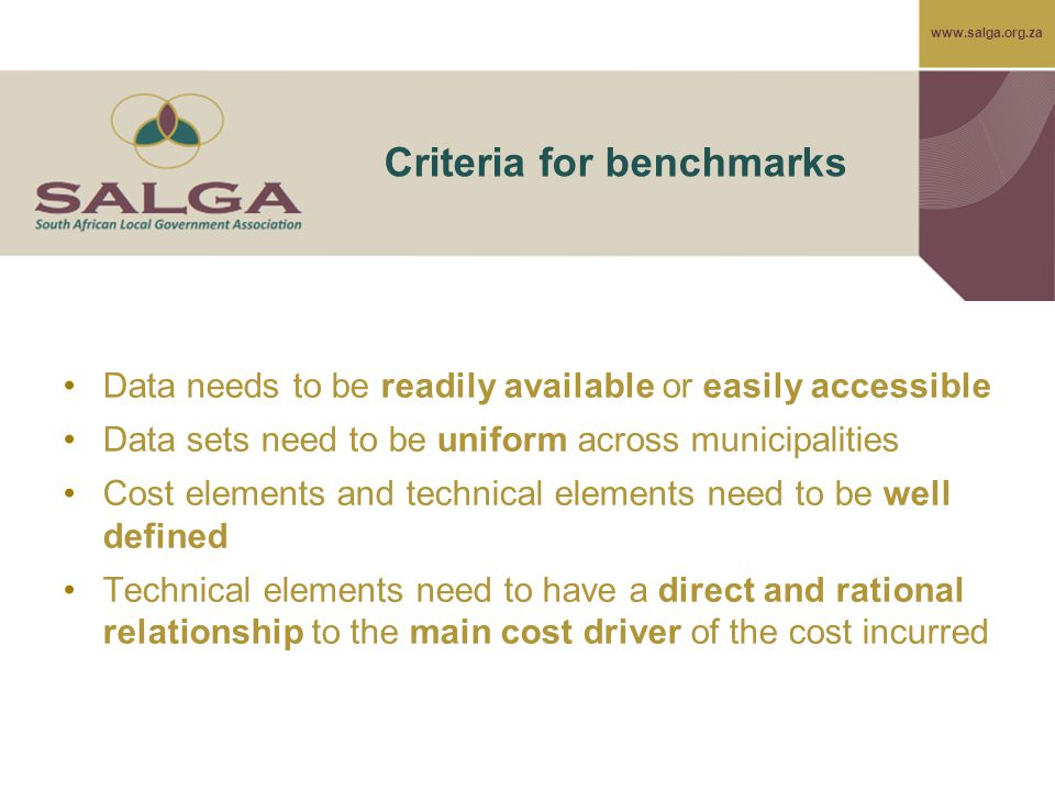 www.salga.org.za Criteria for benchmarks Data needs to be readily available or easily accessible Data sets need to be uniform across municipalities Cost elements and technical elements need to be well defined Technical elements need to have a direct and rational relationship to the main cost driver of the cost incurred