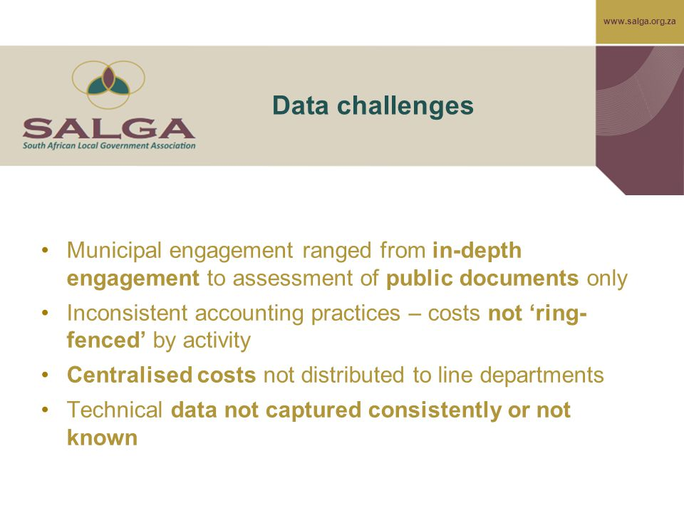www.salga.org.za Data challenges Municipal engagement ranged from in-depth engagement to assessment of public documents only Inconsistent accounting practices – costs not 'ring- fenced' by activity Centralised costs not distributed to line departments Technical data not captured consistently or not known