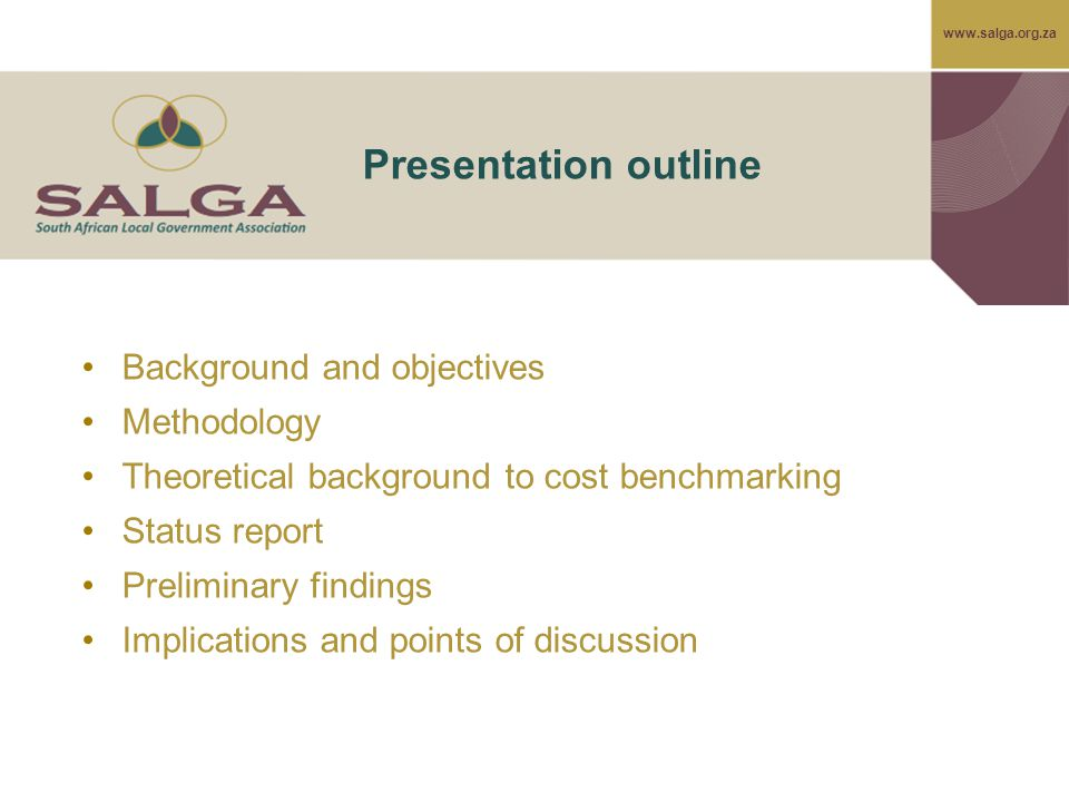 www.salga.org.za Presentation outline Background and objectives Methodology Theoretical background to cost benchmarking Status report Preliminary find