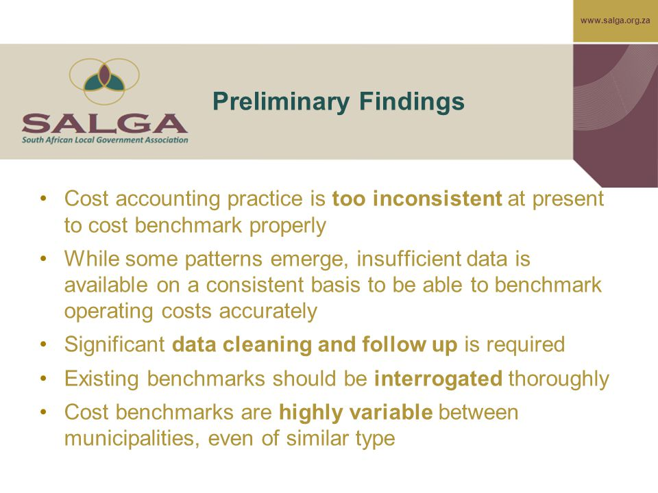 www.salga.org.za Preliminary Findings Cost accounting practice is too inconsistent at present to cost benchmark properly While some patterns emerge, insufficient data is available on a consistent basis to be able to benchmark operating costs accurately Significant data cleaning and follow up is required Existing benchmarks should be interrogated thoroughly Cost benchmarks are highly variable between municipalities, even of similar type