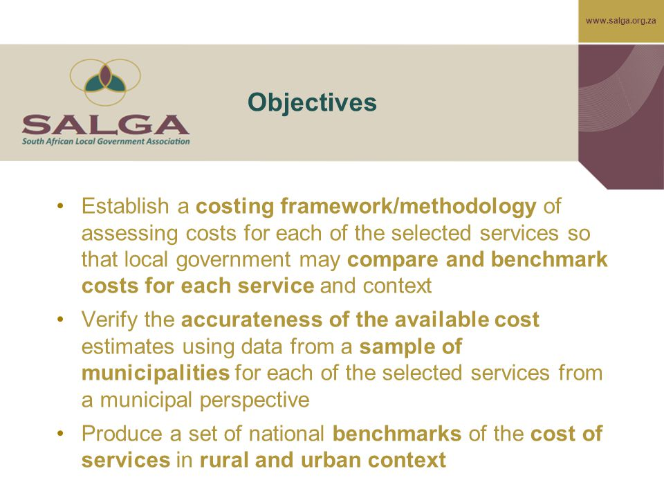 www.salga.org.za Objectives Establish a costing framework/methodology of assessing costs for each of the selected services so that local government may compare and benchmark costs for each service and context Verify the accurateness of the available cost estimates using data from a sample of municipalities for each of the selected services from a municipal perspective Produce a set of national benchmarks of the cost of services in rural and urban context