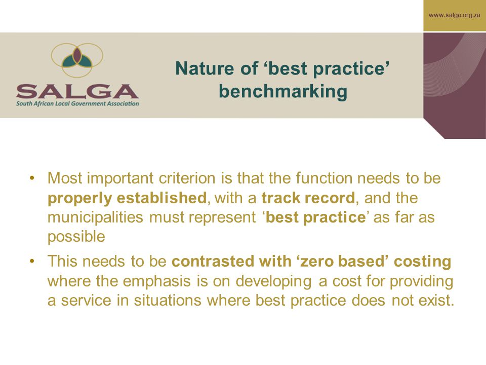www.salga.org.za Nature of 'best practice' benchmarking Most important criterion is that the function needs to be properly established, with a track record, and the municipalities must represent 'best practice' as far as possible This needs to be contrasted with 'zero based' costing where the emphasis is on developing a cost for providing a service in situations where best practice does not exist.