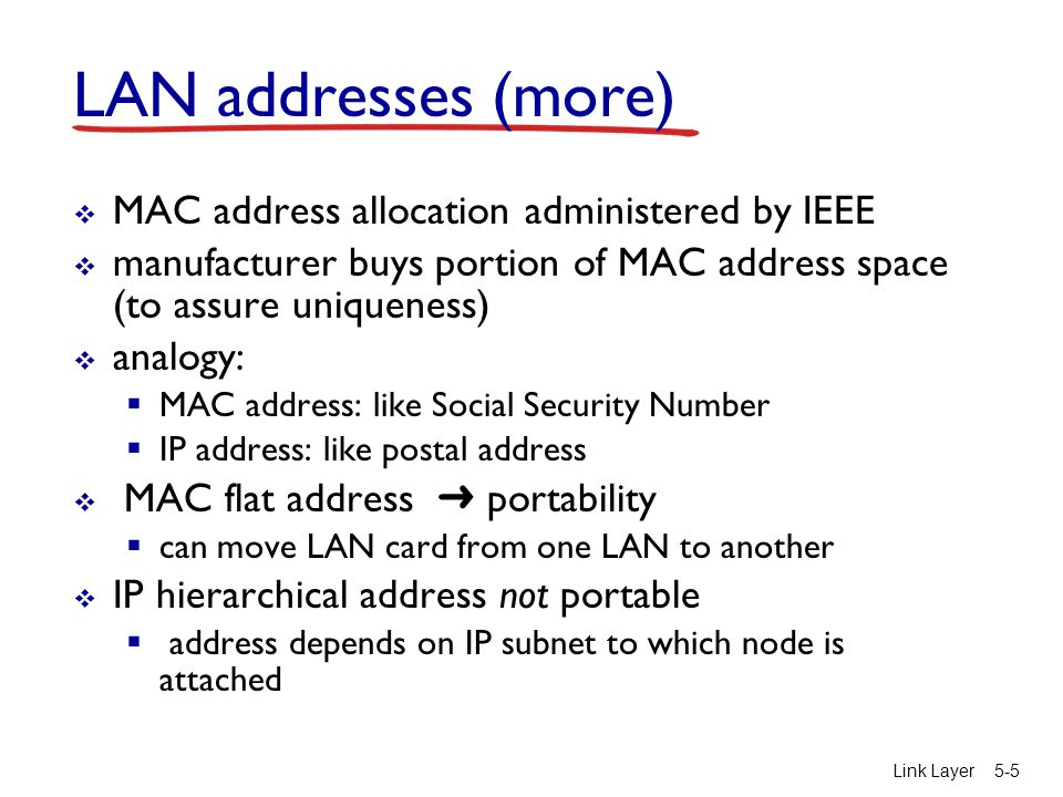 Link Layer5-5 LAN addresses (more)  MAC address allocation administered by IEEE  manufacturer buys portion of MAC address space (to assure uniqueness)  analogy:  MAC address: like Social Security Number  IP address: like postal address  MAC flat address ➜ portability  can move LAN card from one LAN to another  IP hierarchical address not portable  address depends on IP subnet to which node is attached