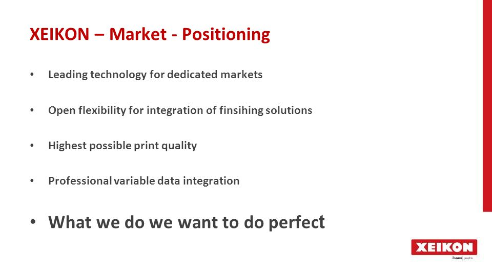 XEIKON – Market - Positioning Leading technology for dedicated markets Open flexibility for integration of finsihing solutions Highest possible print quality Professional variable data integration What we do we want to do perfec t