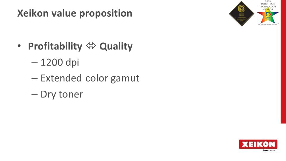 Xeikon value proposition Profitability  Quality – 1200 dpi – Extended color gamut – Dry toner
