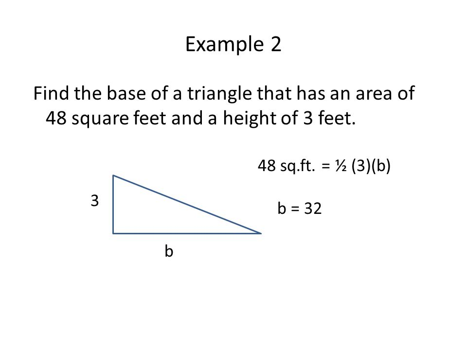 Example 2 Find the base of a triangle that has an area of 48 square feet and a height of 3 feet.