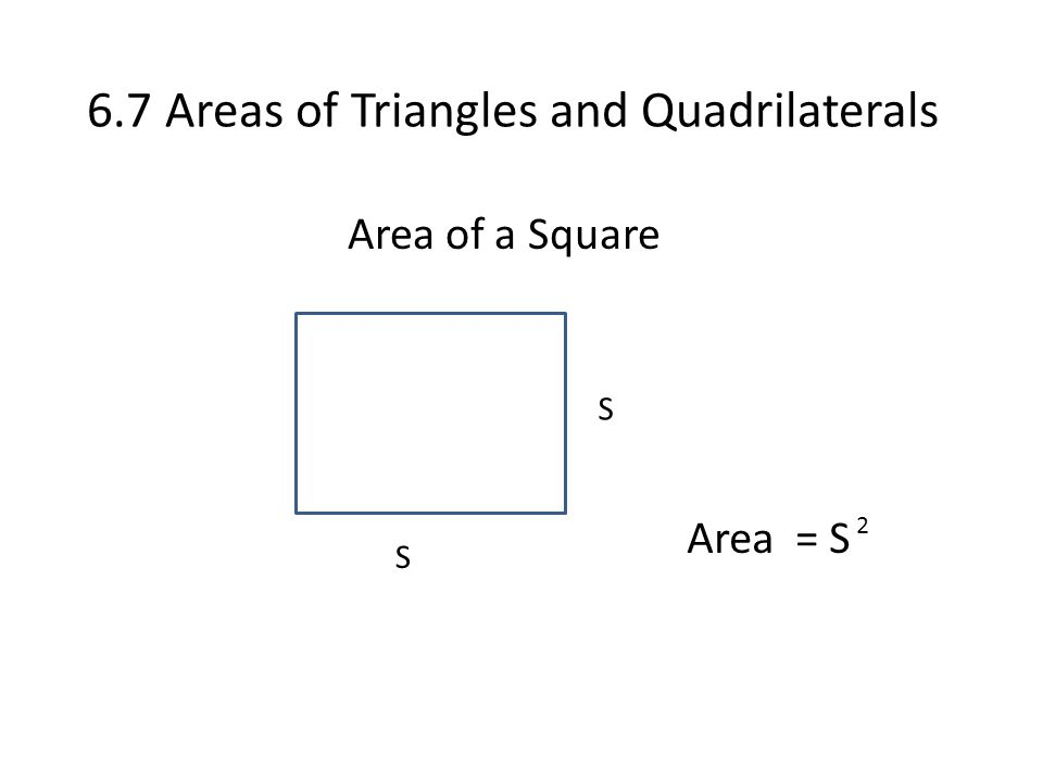 6.7 Areas of Triangles and Quadrilaterals Area of a Square S S Area = S 2