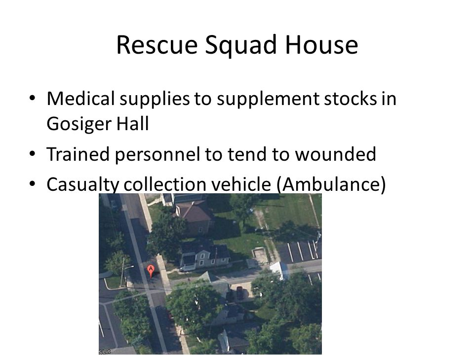 Rescue Squad House Medical supplies to supplement stocks in Gosiger Hall Trained personnel to tend to wounded Casualty collection vehicle (Ambulance)