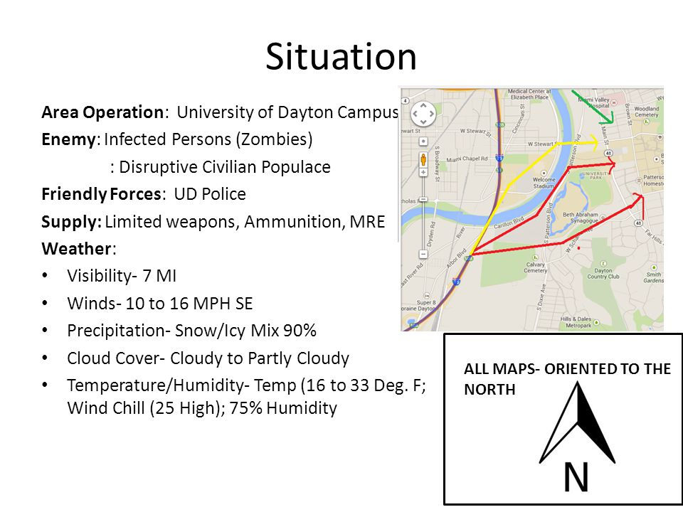 Situation Area Operation: University of Dayton Campus Enemy: Infected Persons (Zombies) : Disruptive Civilian Populace Friendly Forces: UD Police Supply: Limited weapons, Ammunition, MRE Weather: Visibility- 7 MI Winds- 10 to 16 MPH SE Precipitation- Snow/Icy Mix 90% Cloud Cover- Cloudy to Partly Cloudy Temperature/Humidity- Temp (16 to 33 Deg.