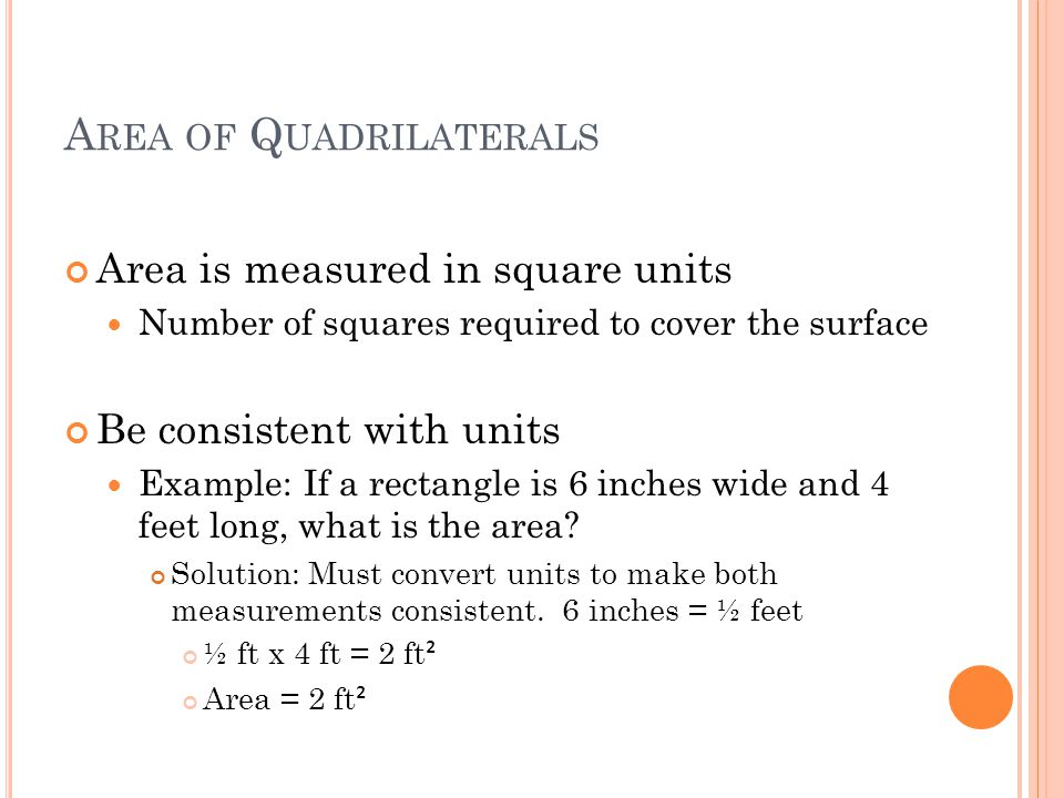 A REA OF Q UADRILATERALS Area is measured in square units Number of squares required to cover the surface Be consistent with units Example: If a rectangle is 6 inches wide and 4 feet long, what is the area.