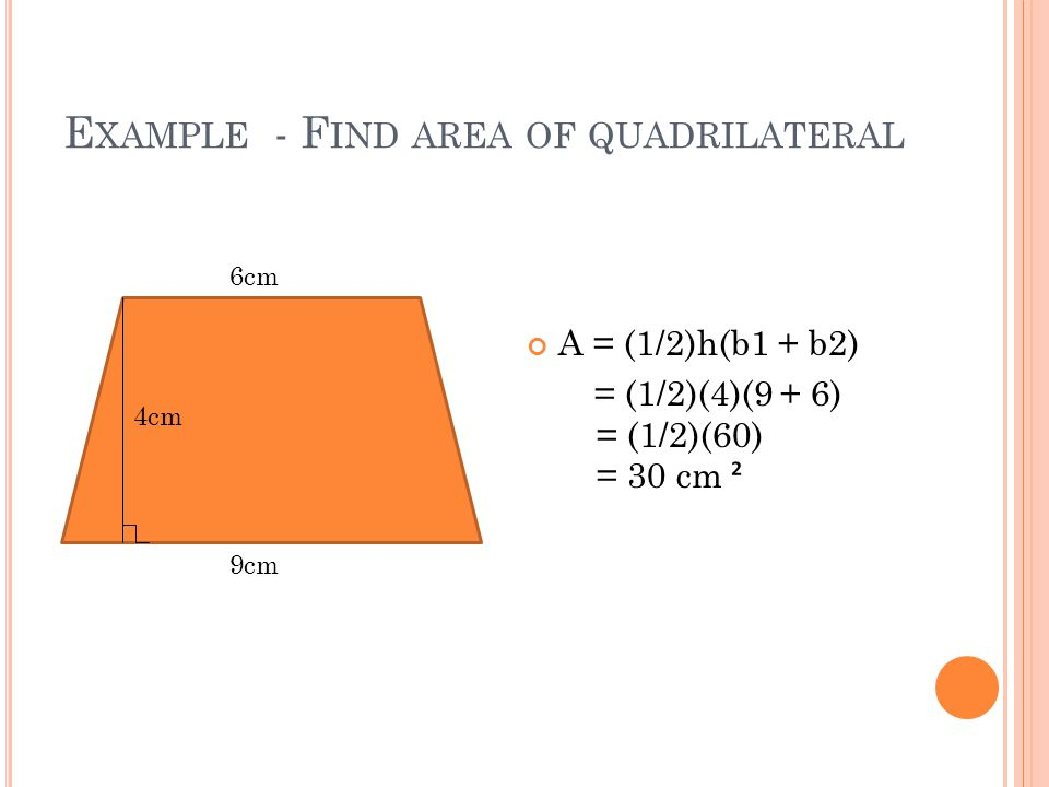 E XAMPLE - F IND AREA OF QUADRILATERAL A = (1/2)h(b1 + b2) = (1/2)(4)(9 + 6) = (1/2)(60) = 30 cm ² 9cm 6cm 4cm