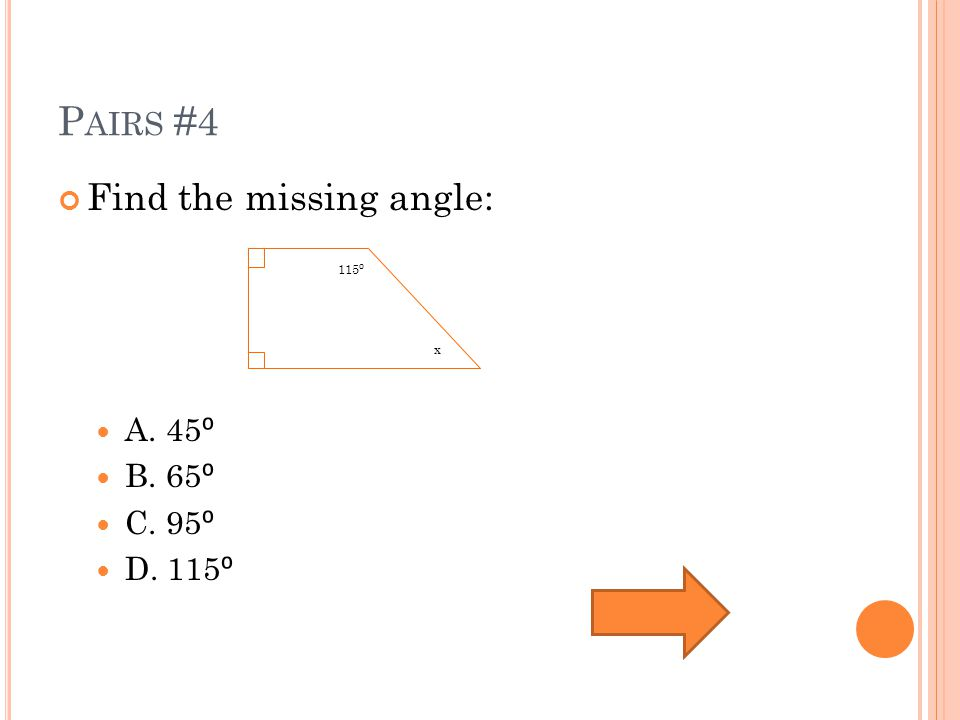 P AIRS #4 Find the missing angle: A. 45 ⁰ B. 65 ⁰ C. 95 ⁰ D. 115 ⁰ 115 ⁰ x