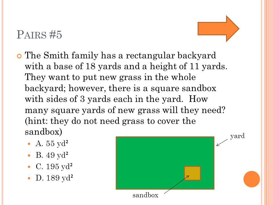 P AIRS #5 The Smith family has a rectangular backyard with a base of 18 yards and a height of 11 yards.