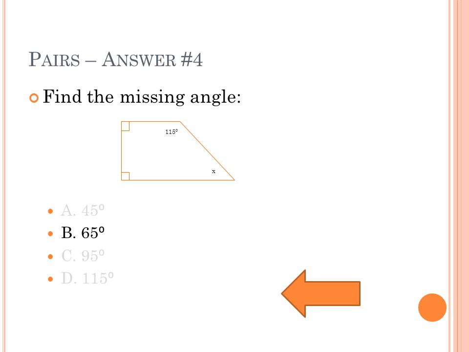 P AIRS – A NSWER #4 Find the missing angle: A. 45 ⁰ B. 65 ⁰ C. 95 ⁰ D. 115 ⁰ 115 ⁰ x