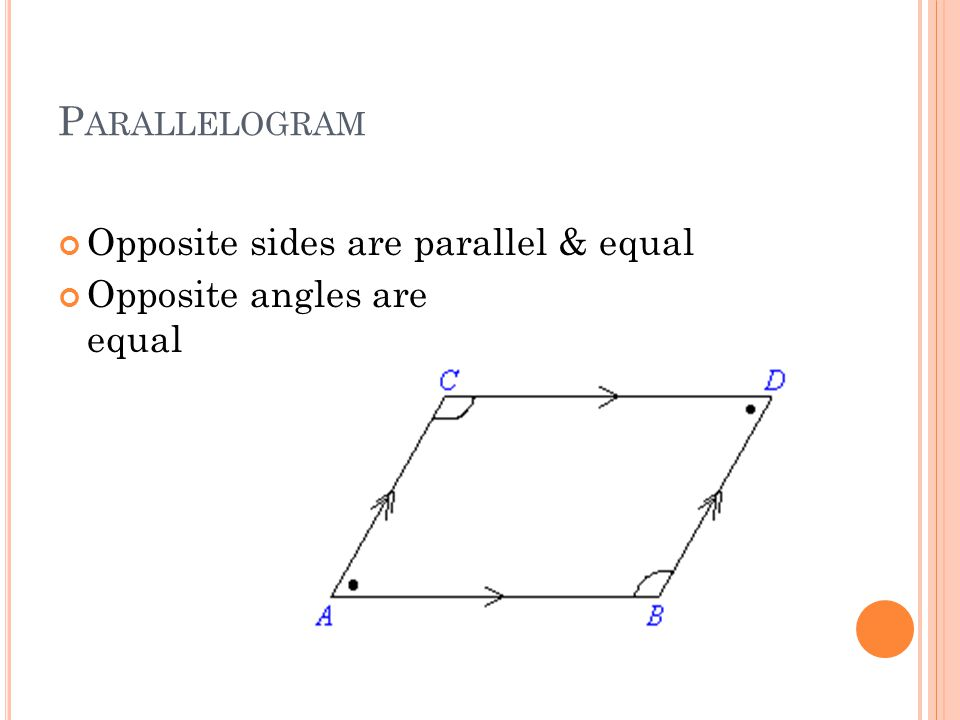 P ARALLELOGRAM Opposite sides are parallel & equal Opposite angles are equal