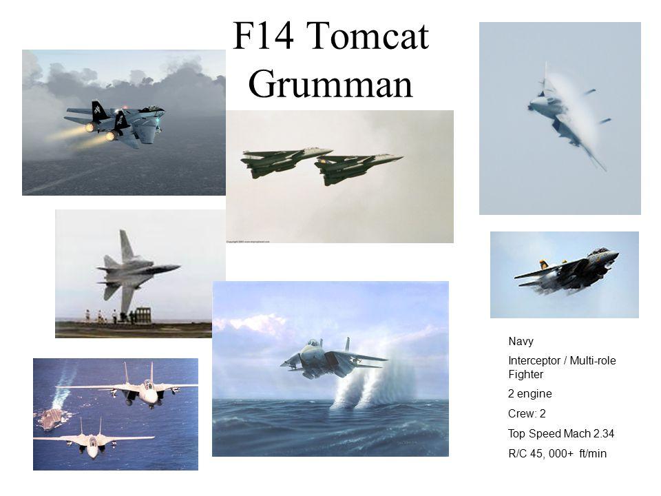 F14 Tomcat Grumman Navy Interceptor / Multi-role Fighter 2 engine Crew: 2 Top Speed Mach 2.34 R/C 45, 000+ ft/min