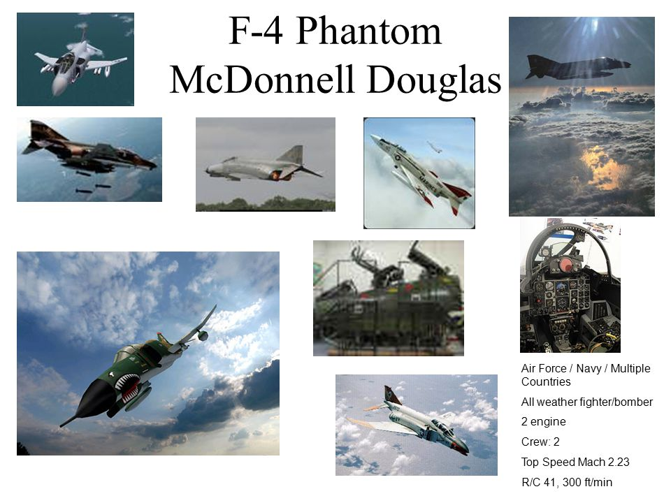 F-4 Phantom McDonnell Douglas Air Force / Navy / Multiple Countries All weather fighter/bomber 2 engine Crew: 2 Top Speed Mach 2.23 R/C 41, 300 ft/min
