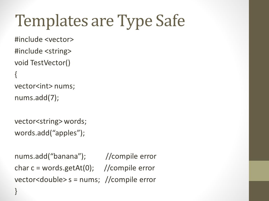 Templates are Type Safe #include void TestVector() { vector nums; nums.add(7); vector words; words.add( apples ); nums.add( banana ); //compile error char c = words.getAt(0); //compile error vector s = nums; //compile error }