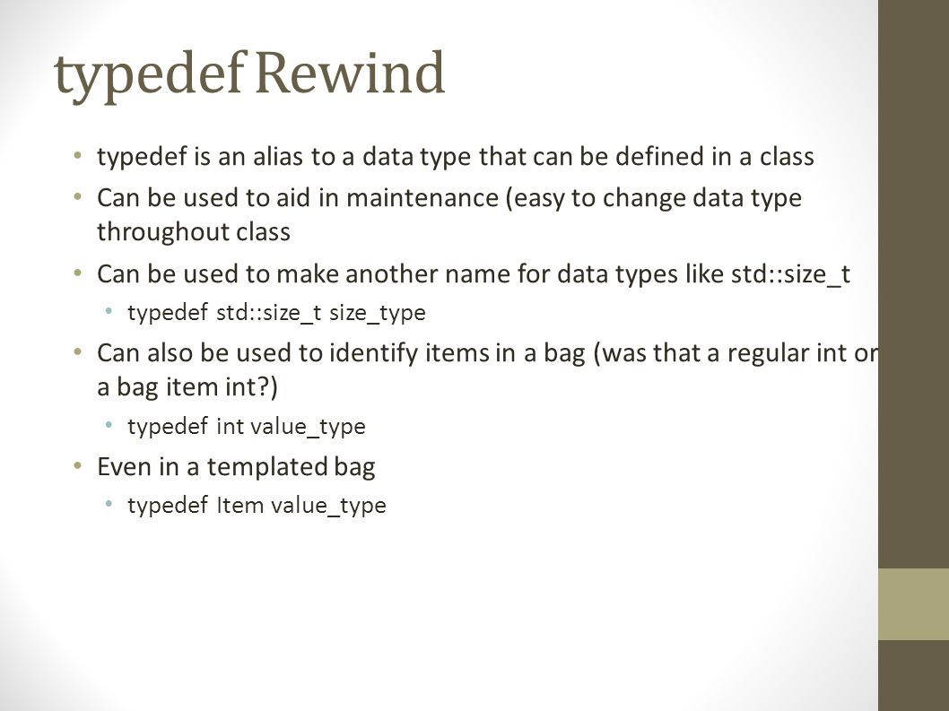 typedef Rewind typedef is an alias to a data type that can be defined in a class Can be used to aid in maintenance (easy to change data type throughout class Can be used to make another name for data types like std::size_t typedef std::size_t size_type Can also be used to identify items in a bag (was that a regular int or a bag item int?) typedef int value_type Even in a templated bag typedef Item value_type