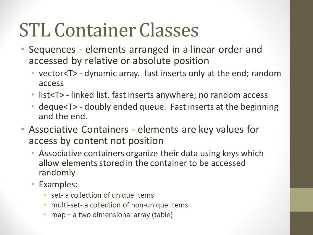 STL Container Classes Sequences - elements arranged in a linear order and accessed by relative or absolute position vector - dynamic array.