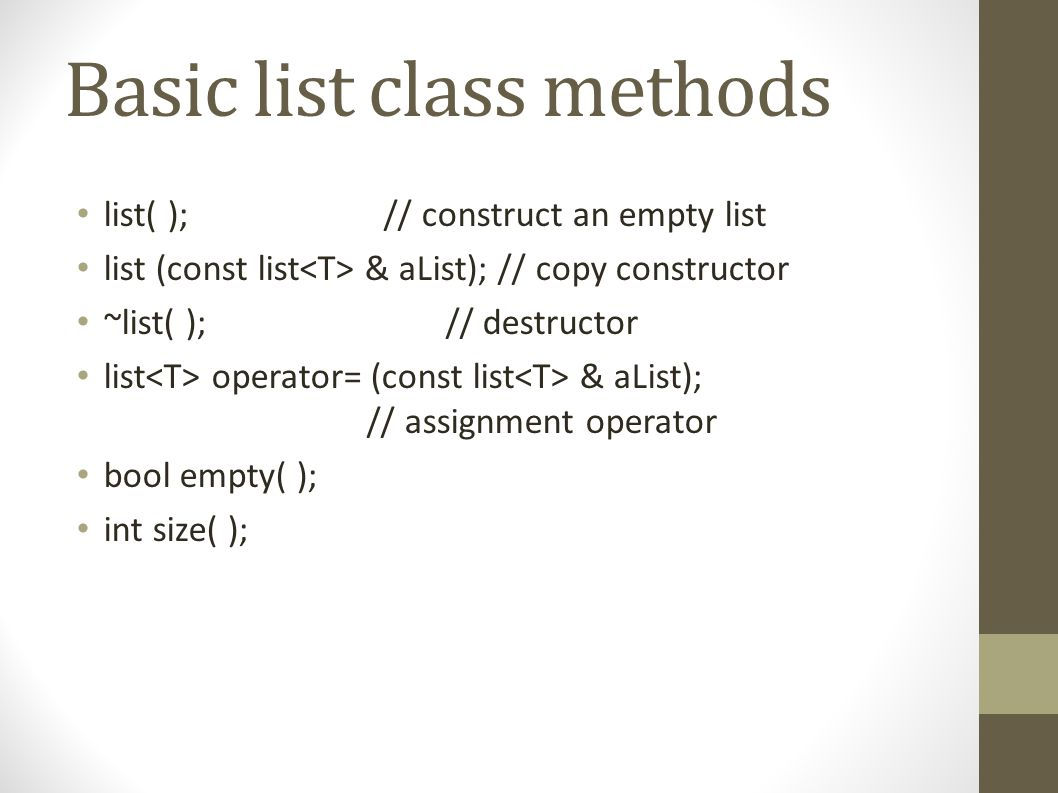 Basic list class methods list( ); // construct an empty list list (const list & aList); // copy constructor ~list( ); // destructor list operator= (const list & aList); // assignment operator bool empty( ); int size( );