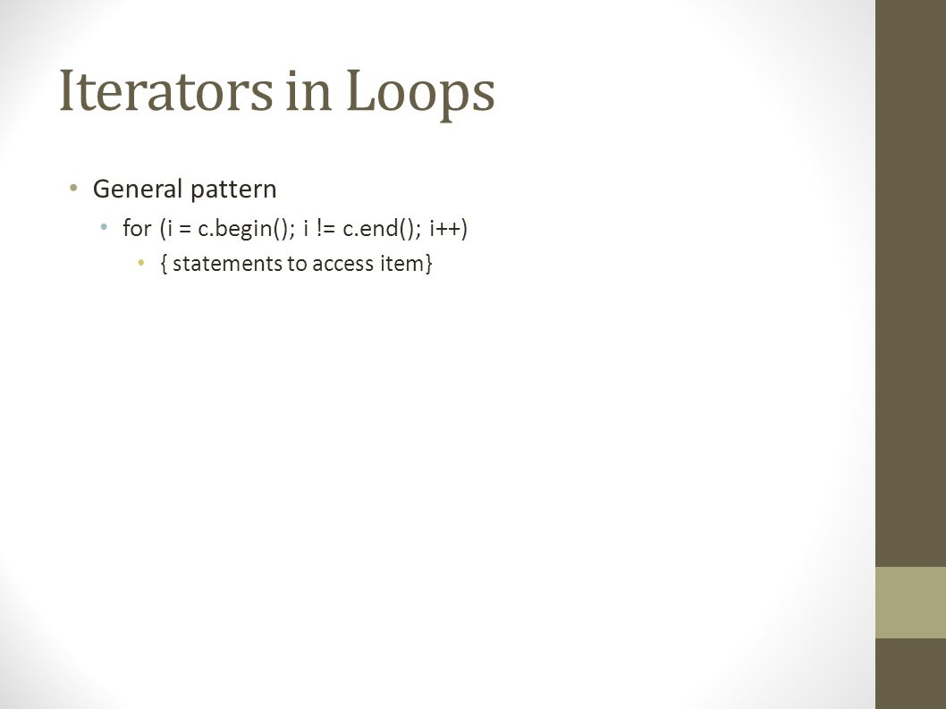 Iterators in Loops General pattern for (i = c.begin(); i != c.end(); i++) { statements to access item}