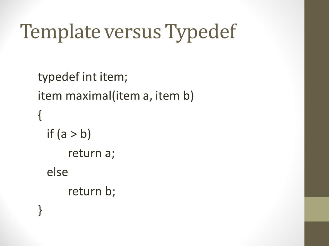 Template versus Typedef typedef int item; item maximal(item a, item b) { if (a > b) return a; else return b; }
