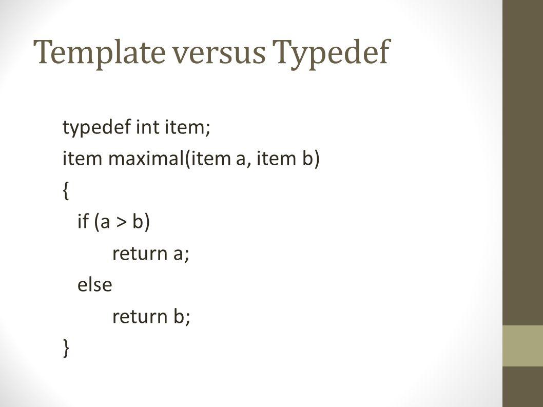 Template versus Typedef template Item maximal(Item a, Item b) { if (a > b) return a; else return b; }