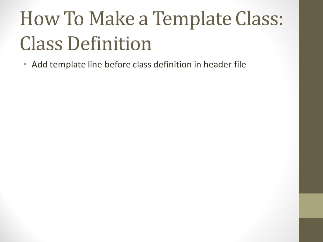 How To Make a Template Class: Class Definition Add template line before class definition in header file