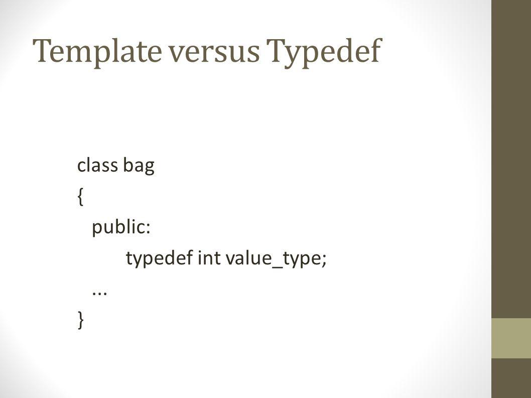 Template versus Typedef Template class bag { public: typedef int value_type;... }