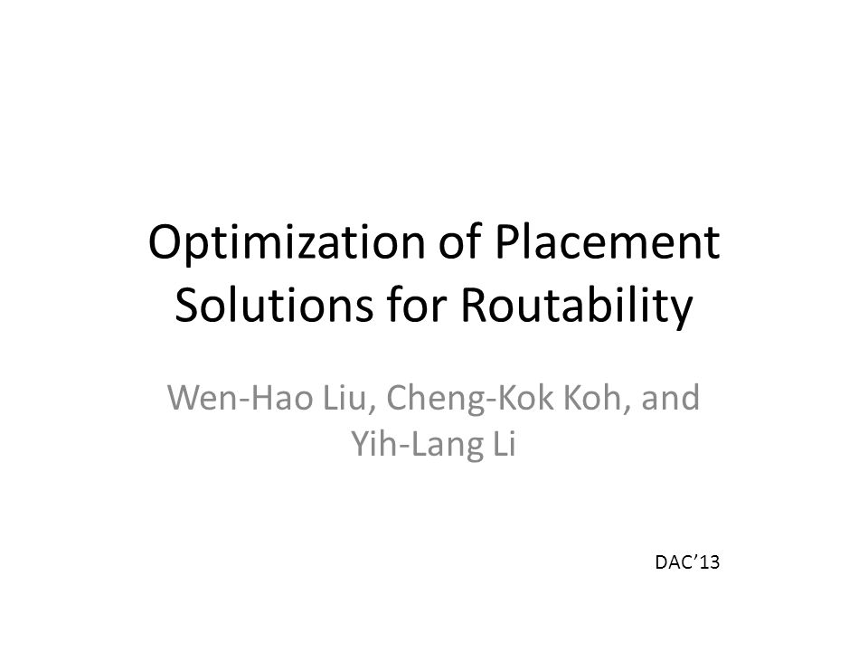 Optimization of Placement Solutions for Routability Wen-Hao Liu, Cheng-Kok Koh, and Yih-Lang Li DAC'13