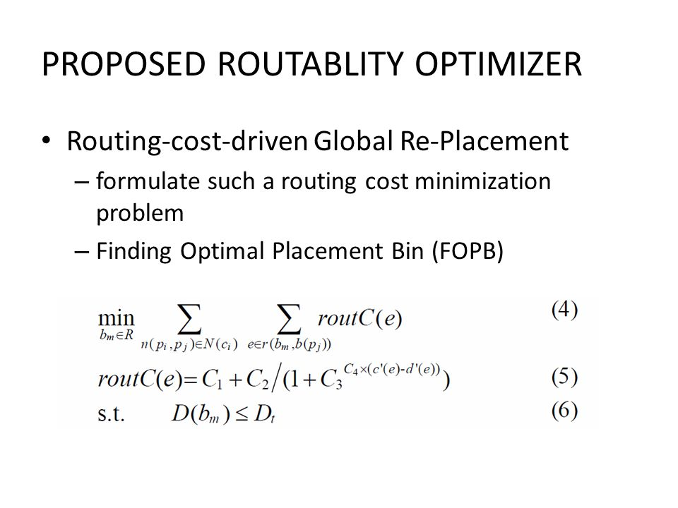 PROPOSED ROUTABLITY OPTIMIZER Routing-cost-driven Global Re-Placement – formulate such a routing cost minimization problem – Finding Optimal Placement Bin (FOPB)