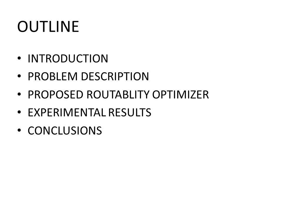 OUTLINE INTRODUCTION PROBLEM DESCRIPTION PROPOSED ROUTABLITY OPTIMIZER EXPERIMENTAL RESULTS CONCLUSIONS