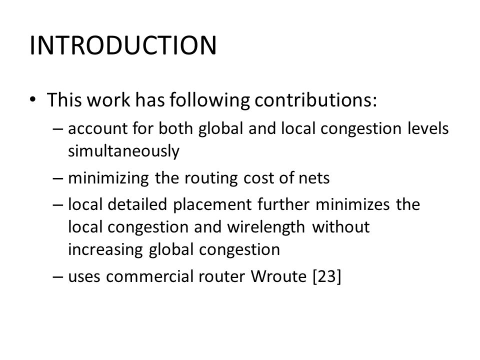 INTRODUCTION This work has following contributions: – account for both global and local congestion levels simultaneously – minimizing the routing cost of nets – local detailed placement further minimizes the local congestion and wirelength without increasing global congestion – uses commercial router Wroute [23]