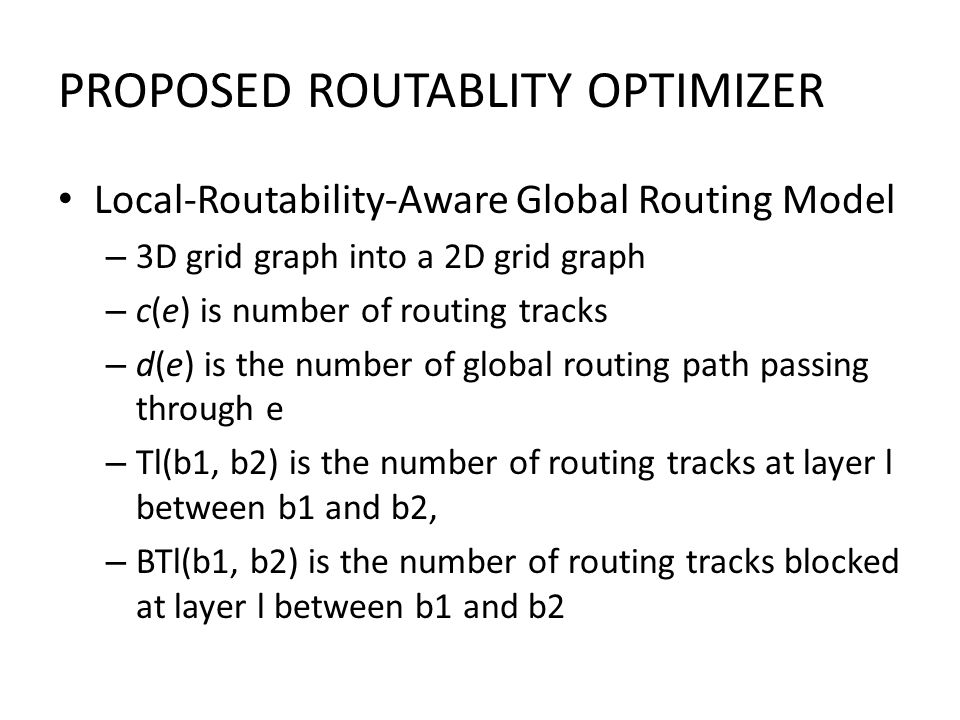 Local-Routability-Aware Global Routing Model – 3D grid graph into a 2D grid graph – c(e) is number of routing tracks – d(e) is the number of global routing path passing through e – Tl(b1, b2) is the number of routing tracks at layer l between b1 and b2, – BTl(b1, b2) is the number of routing tracks blocked at layer l between b1 and b2