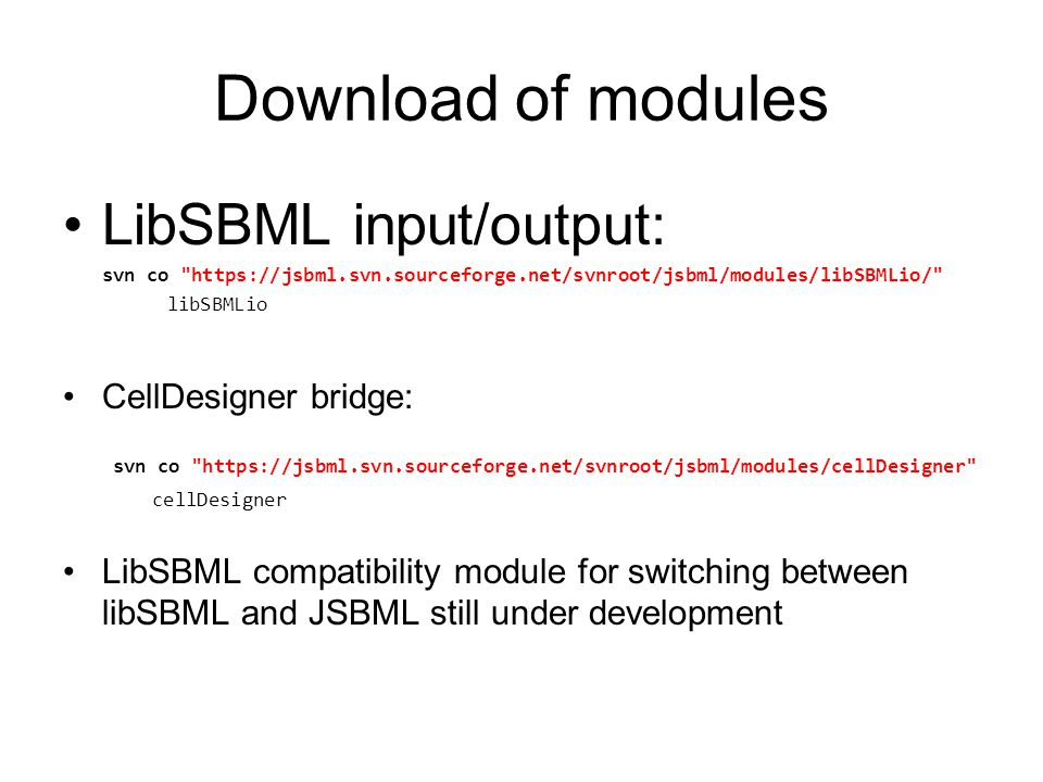 Download of modules LibSBML input/output: svn co https://jsbml.svn.sourceforge.net/svnroot/jsbml/modules/libSBMLio/ libSBMLio CellDesigner bridge: svn co https://jsbml.svn.sourceforge.net/svnroot/jsbml/modules/cellDesigner cellDesigner LibSBML compatibility module for switching between libSBML and JSBML still under development