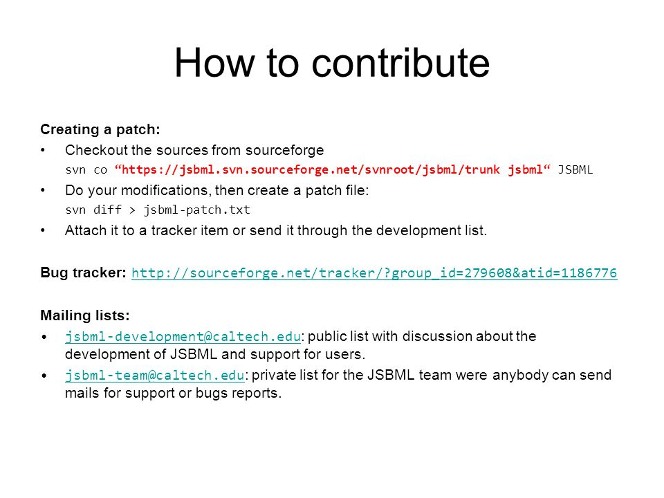 "How to contribute Creating a patch: Checkout the sources from sourceforge svn co ""https://jsbml.svn.sourceforge.net/svnroot/jsbml/trunk jsbml"" JSBML D"
