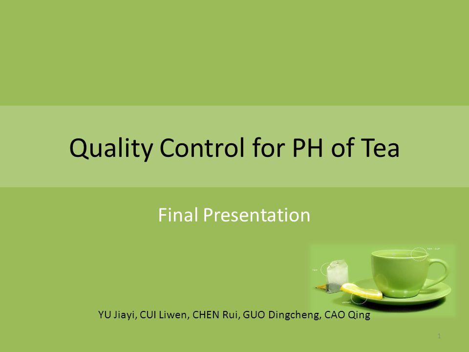 Quality Control for PH of Tea Final Presentation YU Jiayi, CUI Liwen, CHEN Rui, GUO Dingcheng, CAO Qing 1