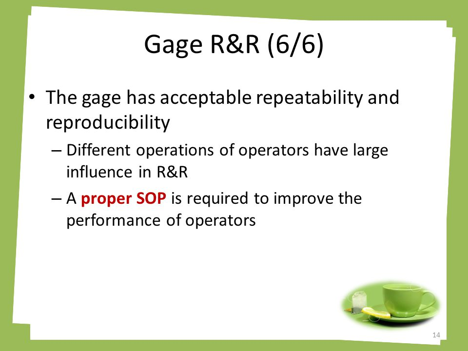 Gage R&R (6/6) The gage has acceptable repeatability and reproducibility – Different operations of operators have large influence in R&R – A proper SOP is required to improve the performance of operators 14