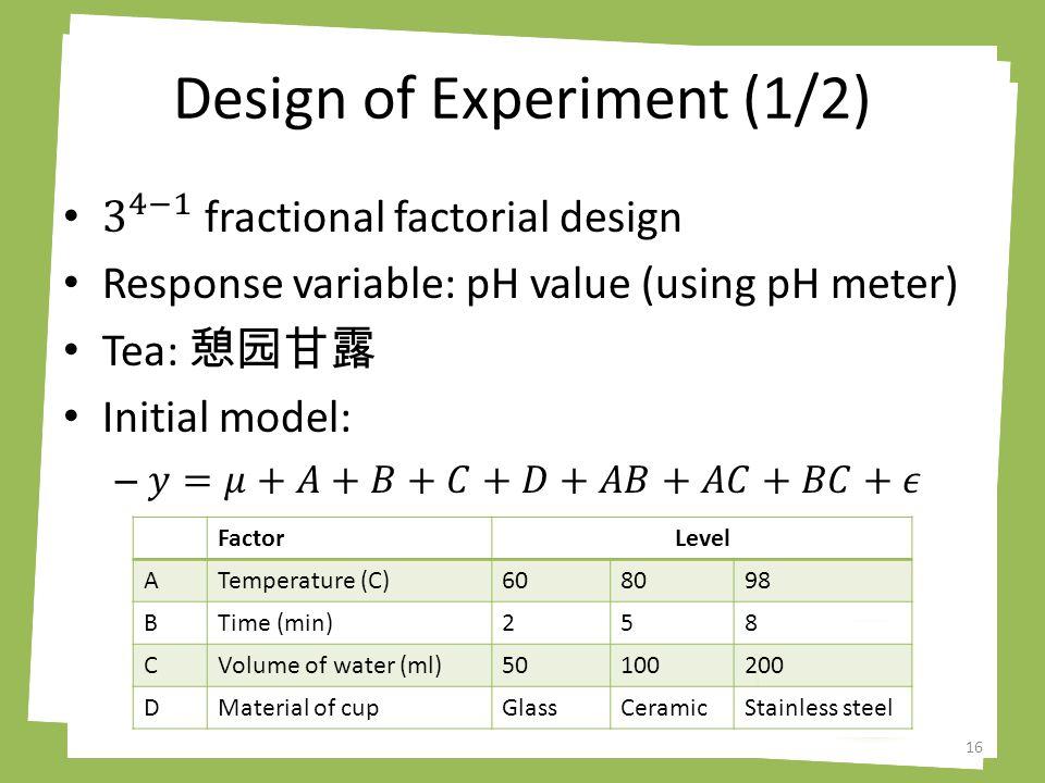 Design of Experiment (1/2) 16 FactorLevel ATemperature (C)608098 BTime (min)258 CVolume of water (ml)50100200 DMaterial of cupGlassCeramicStainless steel