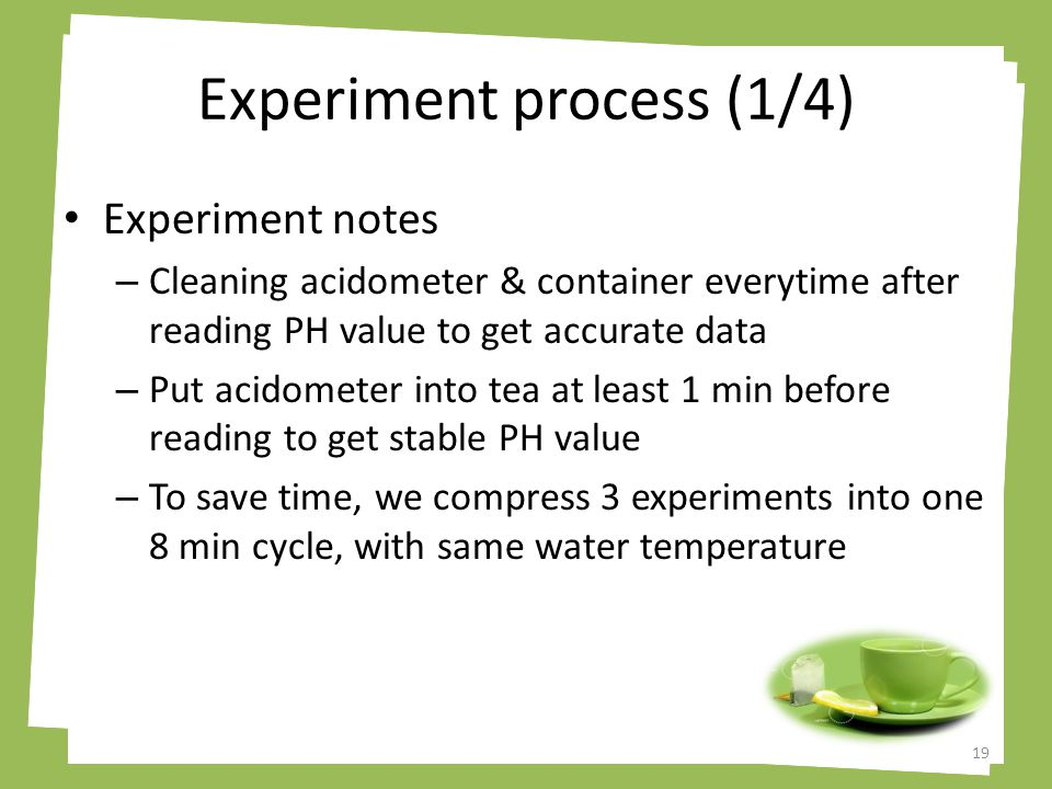 Experiment process (1/4) Experiment notes – Cleaning acidometer & container everytime after reading PH value to get accurate data – Put acidometer into tea at least 1 min before reading to get stable PH value – To save time, we compress 3 experiments into one 8 min cycle, with same water temperature 19