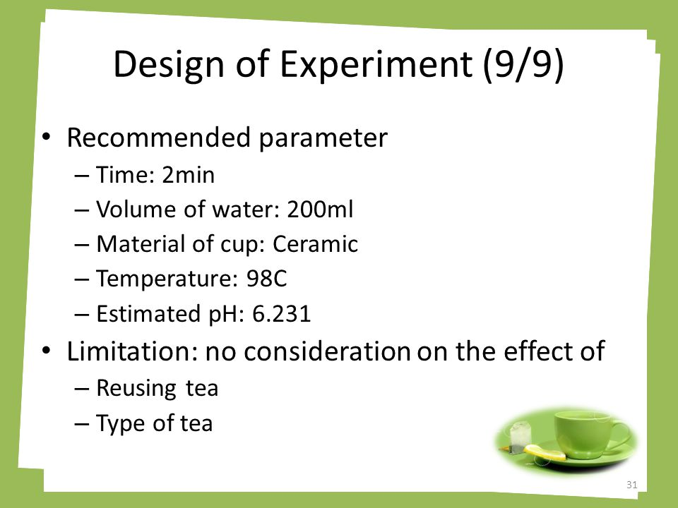 Design of Experiment (9/9) Recommended parameter – Time: 2min – Volume of water: 200ml – Material of cup: Ceramic – Temperature: 98C – Estimated pH: 6.231 Limitation: no consideration on the effect of – Reusing tea – Type of tea 31