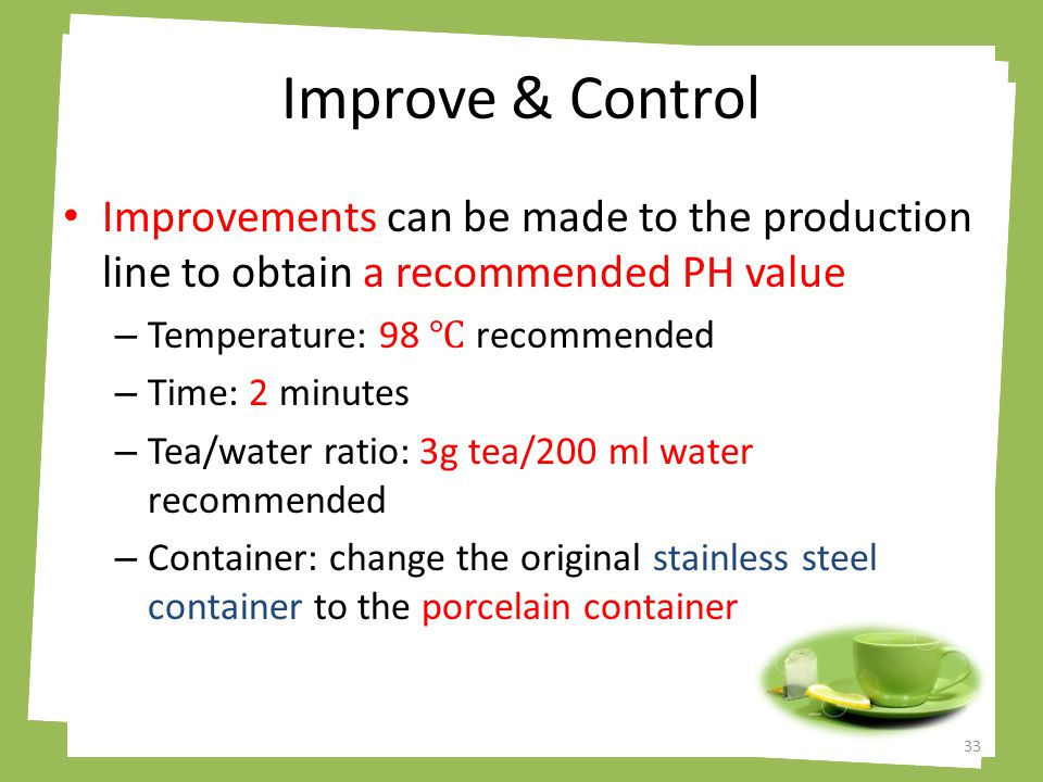 Improve & Control 33 Improvements can be made to the production line to obtain a recommended PH value – Temperature: 98 ℃ recommended – Time: 2 minutes – Tea/water ratio: 3g tea/200 ml water recommended – Container: change the original stainless steel container to the porcelain container
