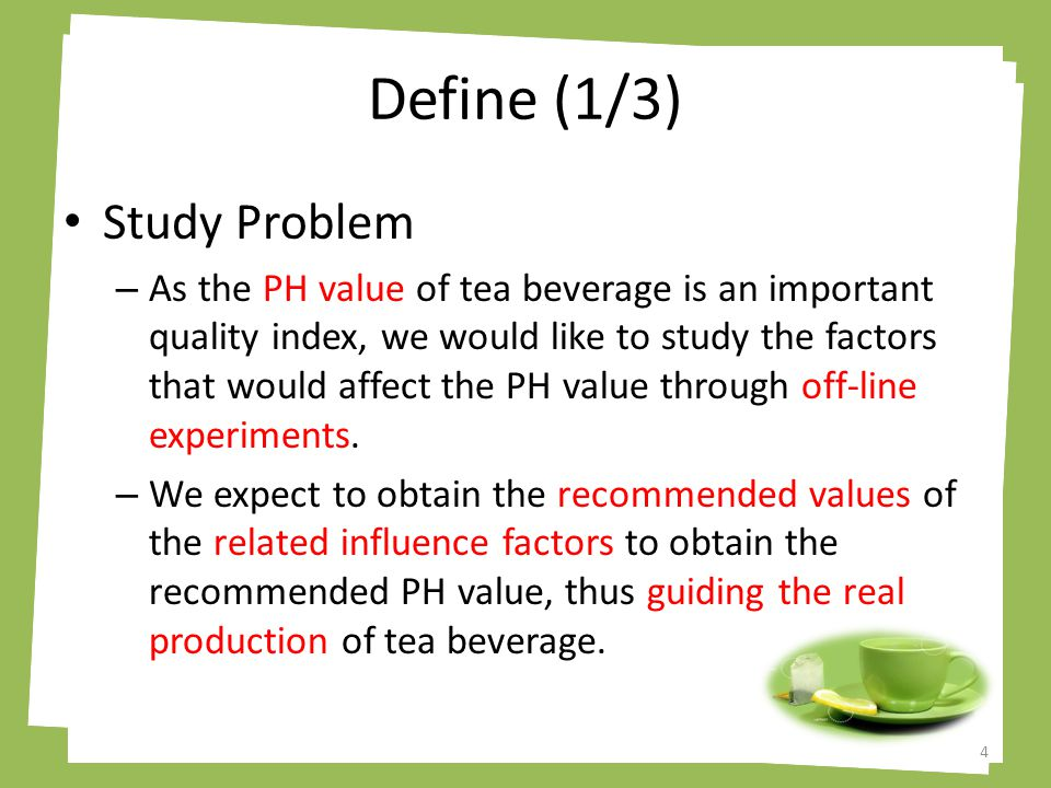 Define (2/3) Response ( y ) – PH value of tea beverage Green Tea: PH value of 6.2 recommended Factors ( x ) – Temperature – Time – Percentage of Tea – Container (stainless steel, glass, ceramic, etc.) 5