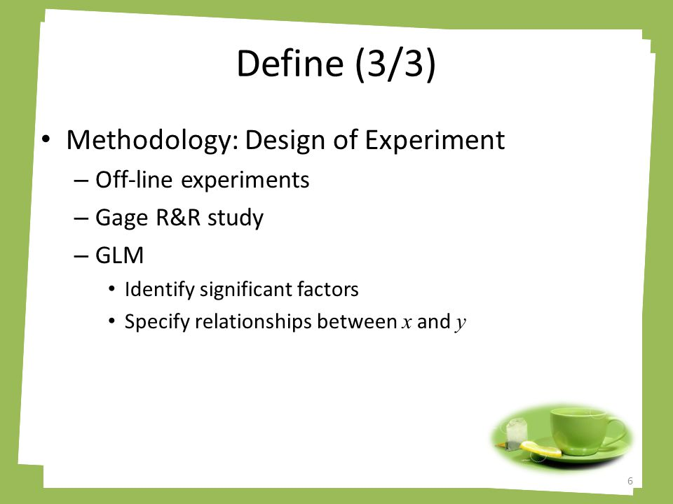 Define (3/3) Methodology: Design of Experiment – Off-line experiments – Gage R&R study – GLM Identify significant factors Specify relationships between x and y 6